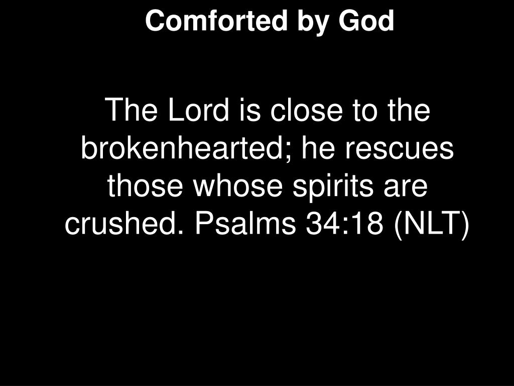 The Lord is close to the brokenhearted; he rescues those whose spirits are crushed. Psalms 34:18 (NLT)