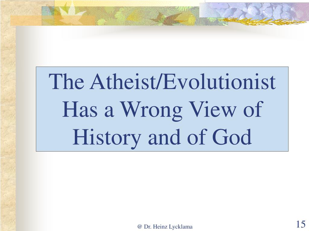 The Atheist/Evolutionist Has a Wrong View of History and of God