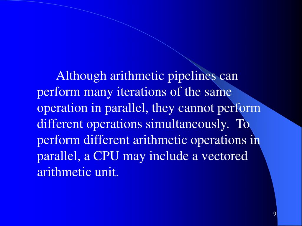 Although arithmetic pipelines can perform many iterations of the same operation in parallel, they cannot perform different operations simultaneously.  To perform different arithmetic operations in parallel, a CPU may include a vectored arithmetic unit.
