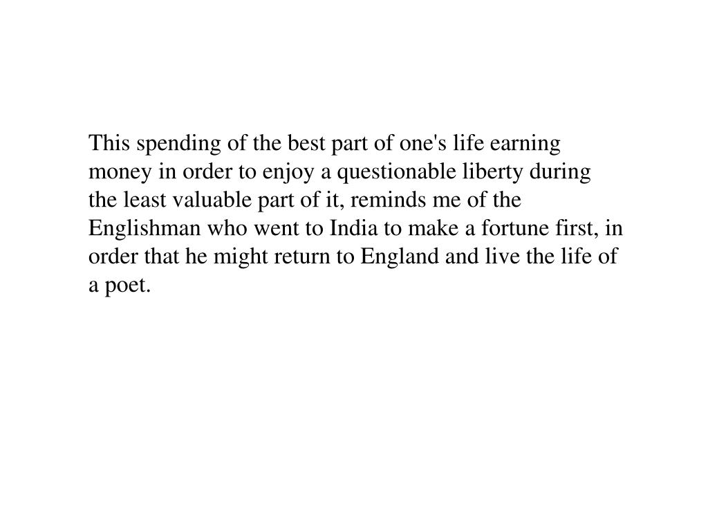 This spending of the best part of one's life earning money in order to enjoy a questionable liberty during the least valuable part of it, reminds me of the Englishman who went to India to make a fortune first, in order that he might return to England and live the life of a poet.