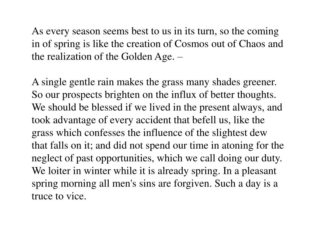 As every season seems best to us in its turn, so the coming in of spring is like the creation of Cosmos out of Chaos and the realization of the Golden Age. –