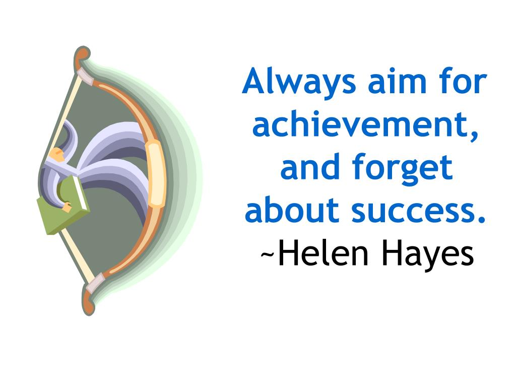 Always aim for achievement, and forget about success.