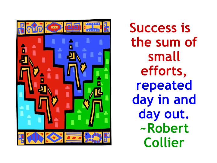 Success is the sum of small efforts,