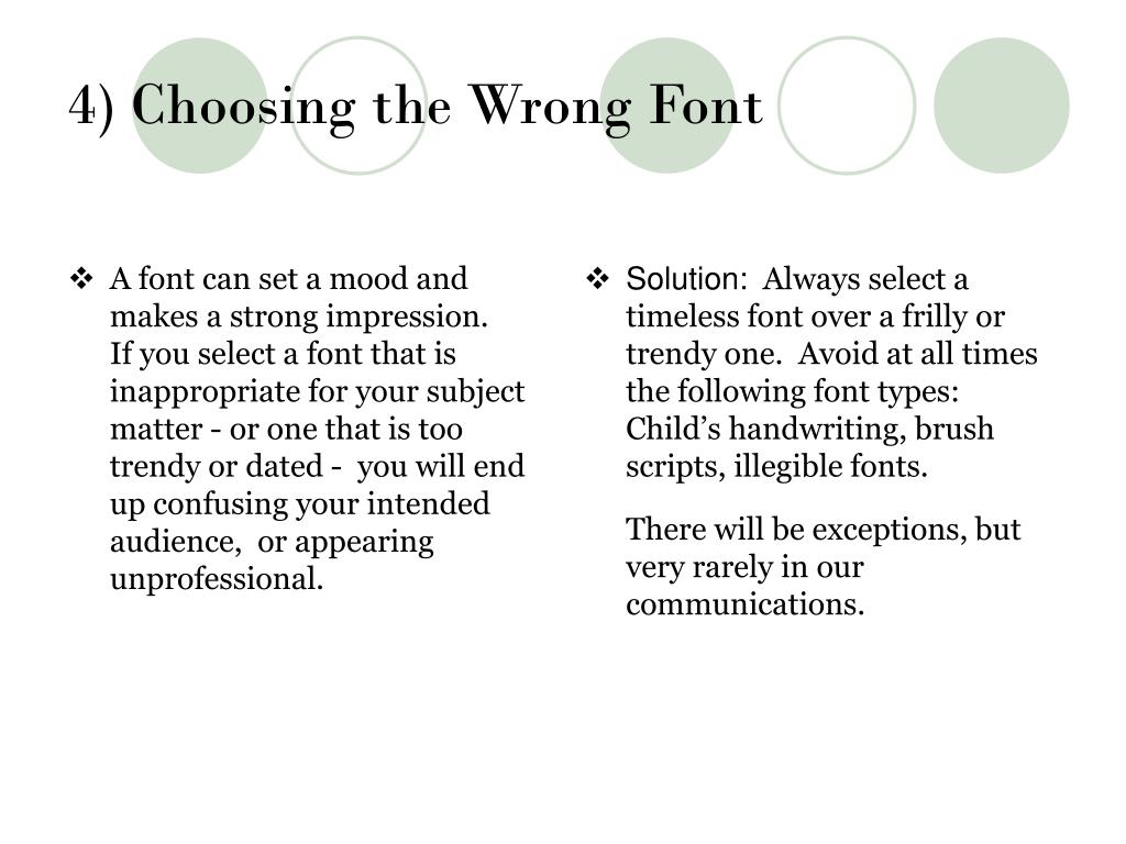 A font can set a mood and makes a strong impression.     If you select a font that is inappropriate for your subject matter - or one that is too trendy or dated -  you will end up confusing your intended audience,  or appearing unprofessional.