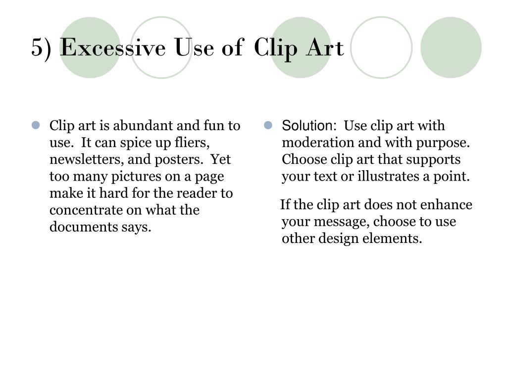 Clip art is abundant and fun to use.  It can spice up fliers, newsletters, and posters.  Yet too many pictures on a page make it hard for the reader to concentrate on what the documents says.