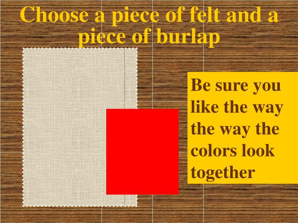 Choose a piece of felt and a piece of burlap