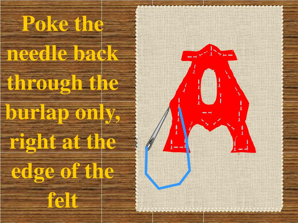 Poke the needle back through the burlap only, right at the edge of the felt