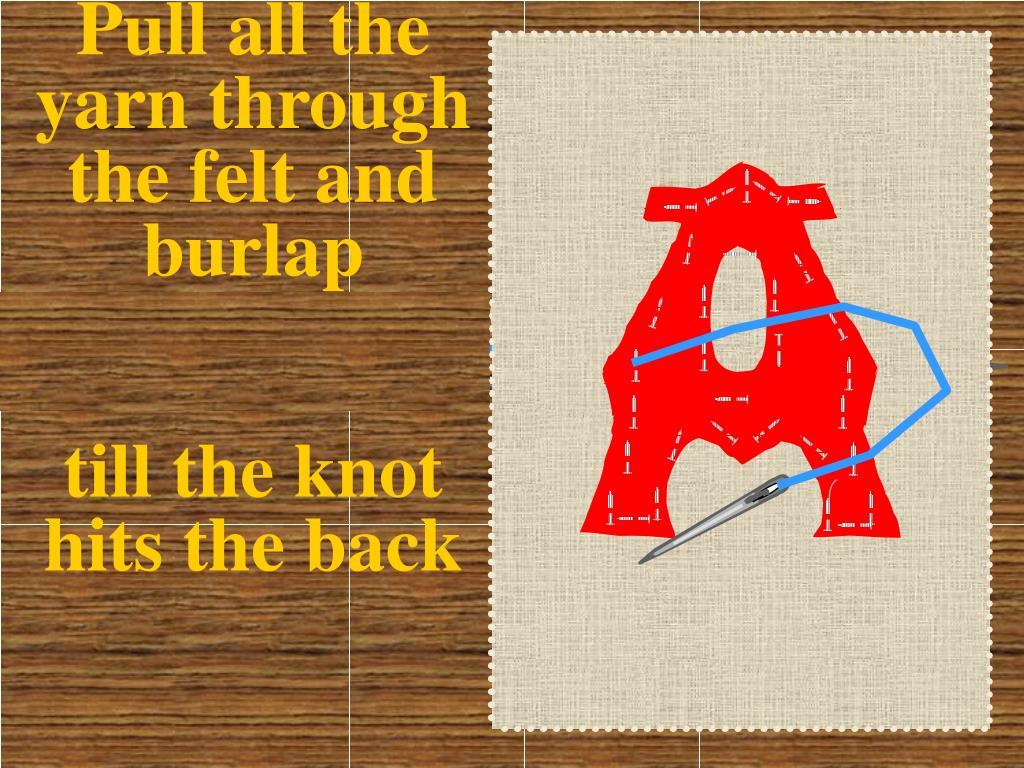 Pull all the yarn through the felt and burlap