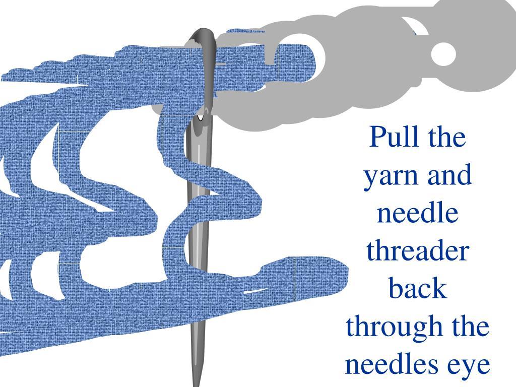 Pull the yarn and needle threader back through the needles eye