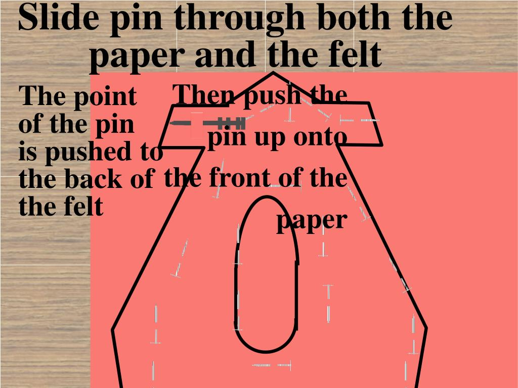 Slide pin through both the paper and the felt