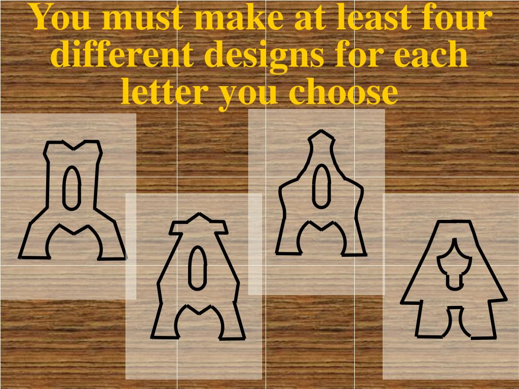 You must make at least four different designs for each letter you choose