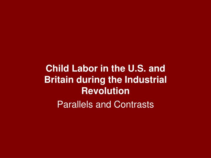 Child labor in the u s and britain during the industrial revolution parallels and contrasts