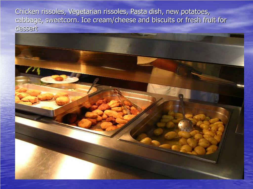 Chicken rissoles, Vegetarian rissoles, Pasta dish, new potatoes, cabbage, sweetcorn. Ice cream/cheese and biscuits or fresh fruit for dessert