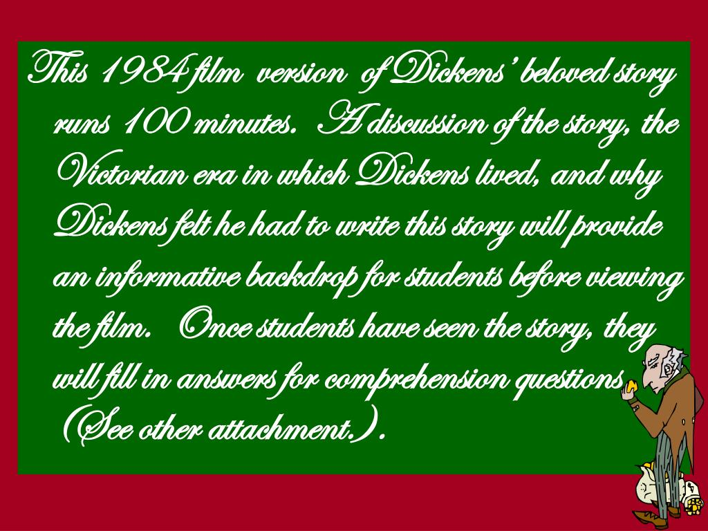 This 1984 film  version  of Dickens' beloved story runs 100 minutes.  A discussion of the story, the Victorian era in which Dickens lived, and why Dickens felt he had to write this story will provide an informative backdrop for students before viewing the film.  Once students have seen the story, they will fill in answers for comprehension questions (See other attachment.).