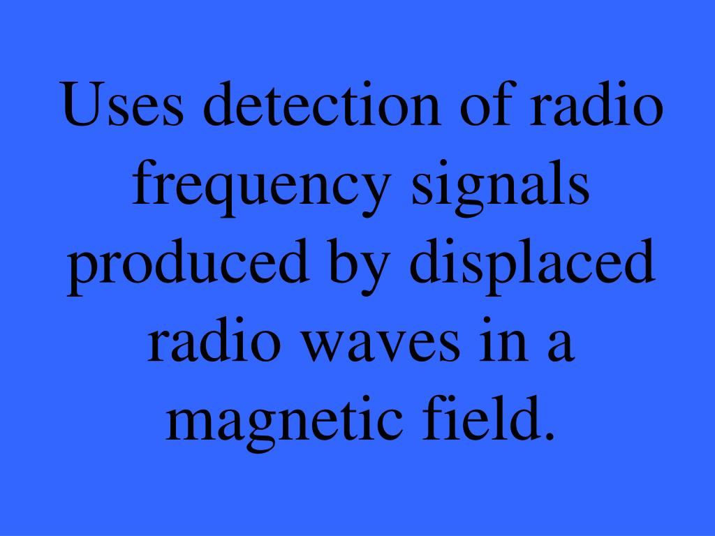 Uses detection of radio frequency signals produced by displaced radio waves in a magnetic field.