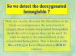 so we detect the deoxygenated hemoglobin