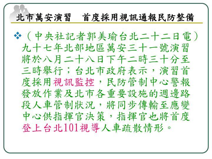 (中央社記者郭美瑜台北二十二日電)九十七年北部地區萬安三十一號演習將於八月二十八日下午二時三十分至三時舉行;台北市政府表示,演習首度採用