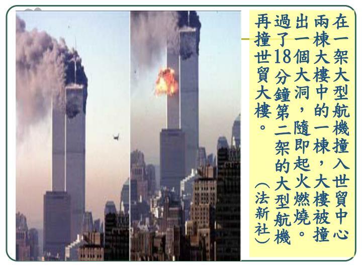 在一架大型航機撞入世貿中心兩棟大樓中的一棟,大樓被撞出一個大洞,隨即起火燃燒。過了