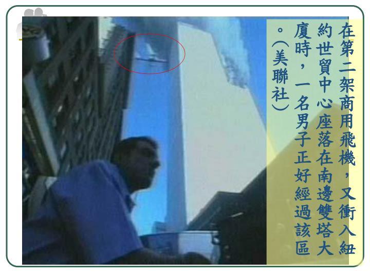 在第二架商用飛機,又衝入紐約世貿中心座落在南邊雙塔大廈時,一名男子正好經過該區