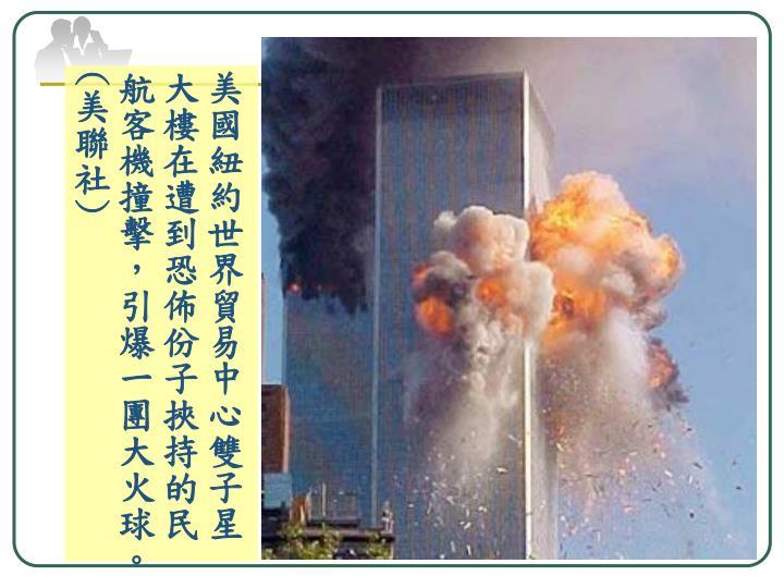 美國紐約世界貿易中心雙子星大樓在遭到恐佈份子挾持的民航客機撞擊,引爆一團大火球。