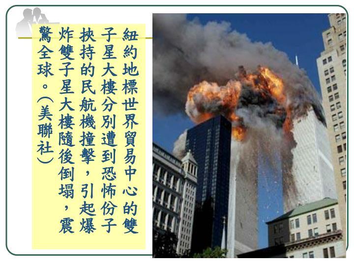 紐約地標世界貿易中心的雙子星大樓分別遭到恐怖份子挾持的民航機撞擊,引起爆炸雙子星大樓隨後倒塌,震驚全球。