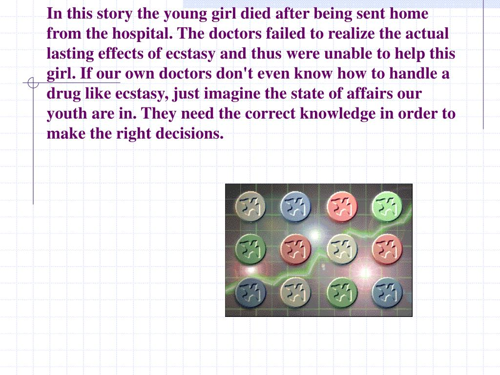 In this story the young girl died after being sent home from the hospital. The doctors failed to realize the actual lasting effects of ecstasy and thus were unable to help this girl. If our own doctors don't even know how to handle a drug like ecstasy, just imagine the state of affairs our youth are in. They need the correct knowledge in order to make the right decisions.