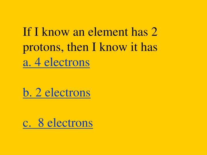 If I know an element has 2 protons, then I know it has