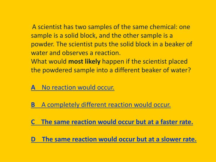 A scientist has two samples of the same chemical: one sample is a solid block, and the other sample is a powder. The scientist puts the solid block in a beaker of water and observes a reaction.