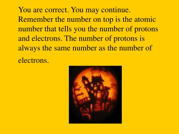 You are correct. You may continue. Remember the number on top is the atomic number that tells you the number of protons and electrons. The number of protons is always the same number as the number of electrons.