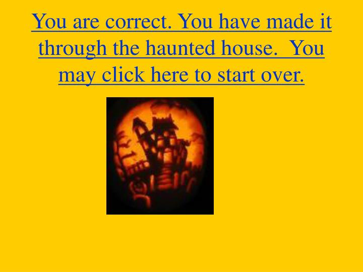 You are correct. You have made it through the haunted house.  You may click here to start over.