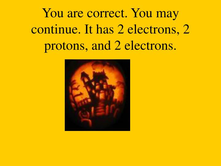 You are correct. You may continue. It has 2 electrons, 2 protons, and 2 electrons.
