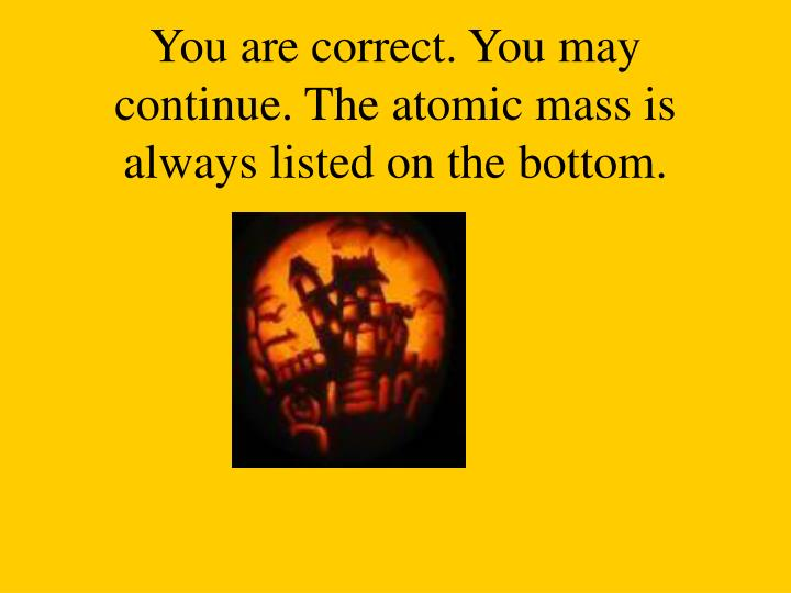 You are correct. You may continue. The atomic mass is always listed on the bottom.