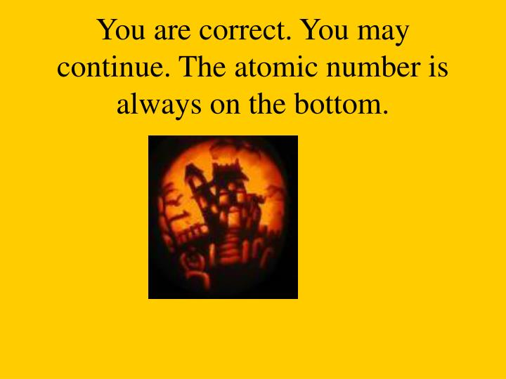 You are correct. You may continue. The atomic number is always on the bottom.