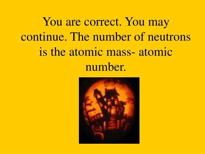 You are correct. You may continue. The number of neutrons is the atomic mass- atomic number.