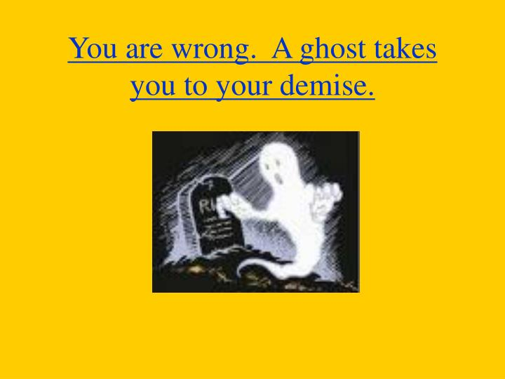 You are wrong.  A ghost takes you to your demise.