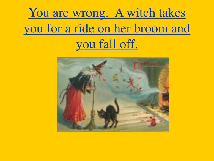 You are wrong.  A witch takes you for a ride on her broom and you fall off.