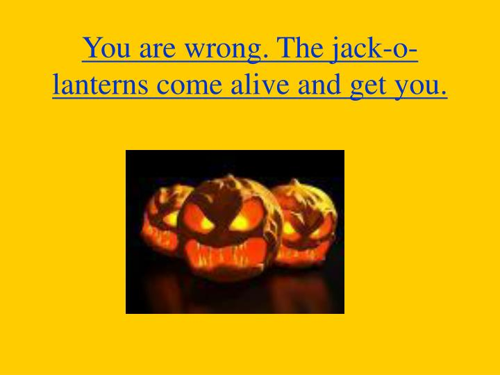 You are wrong. The jack-o-lanterns come alive and get you.