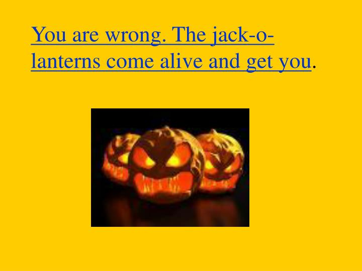 You are wrong. The jack-o-lanterns come alive and get you