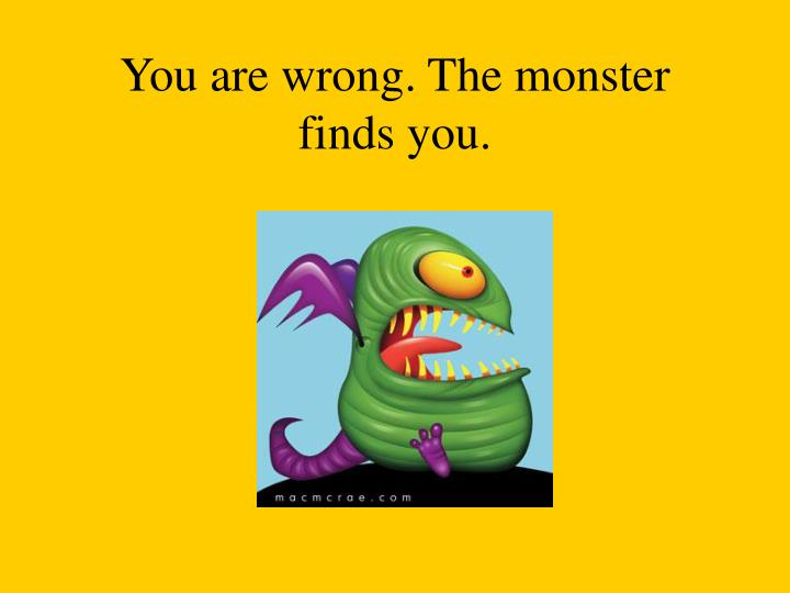 You are wrong. The monster finds you.