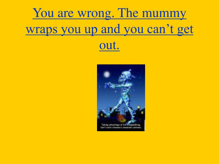 You are wrong. The mummy wraps you up and you can't get out.