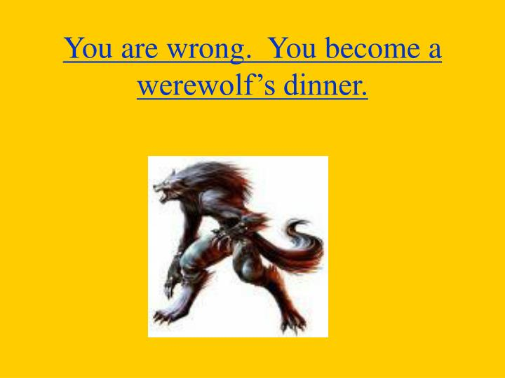 You are wrong.  You become a werewolf's dinner.