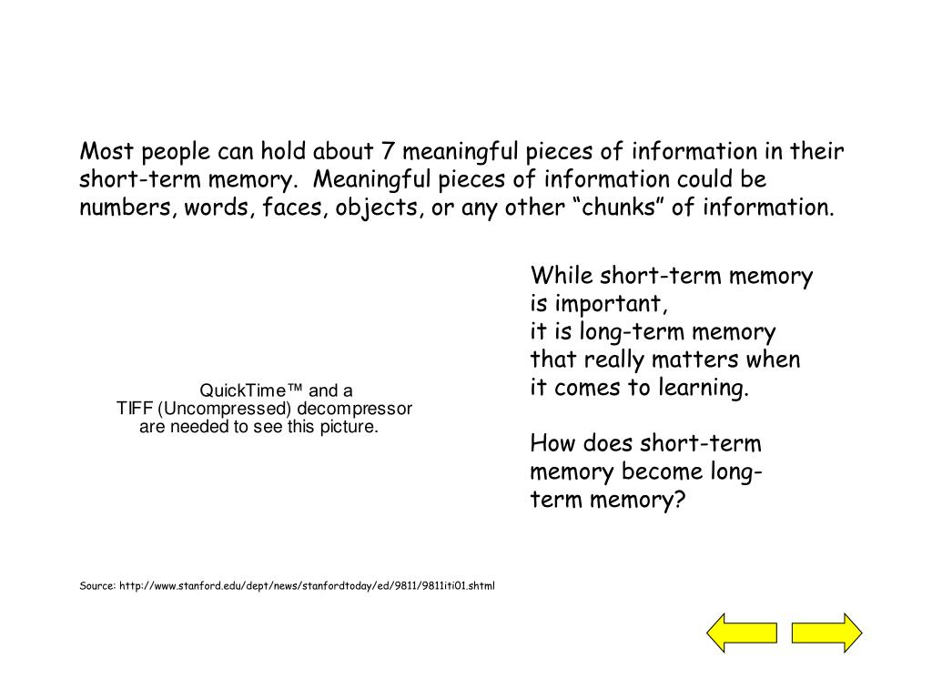 """Most people can hold about 7 meaningful pieces of information in their short-term memory.  Meaningful pieces of information could be numbers, words, faces, objects, or any other """"chunks"""" of information."""