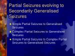 partial seizures evolving to secondarily generalised seizures