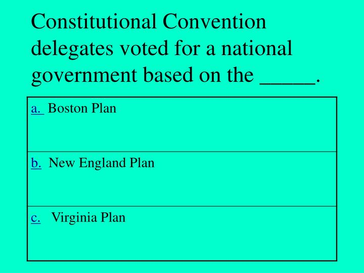 Constitutional Convention delegates voted for a national government based on the _____.