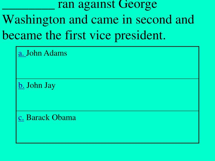 ________ ran against George Washington and came in second and became the first vice president.