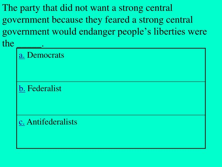 The party that did not want a strong central government because they feared a strong central government would endanger people's liberties were the _____.
