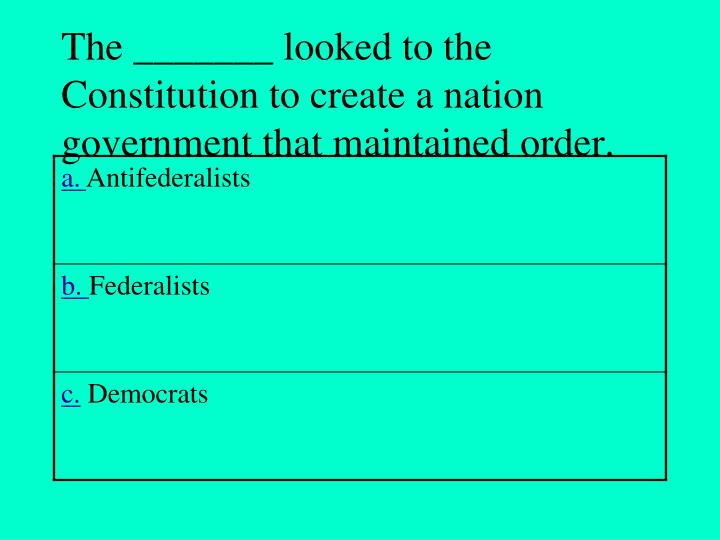 The _______ looked to the Constitution to create a nation government that maintained order.