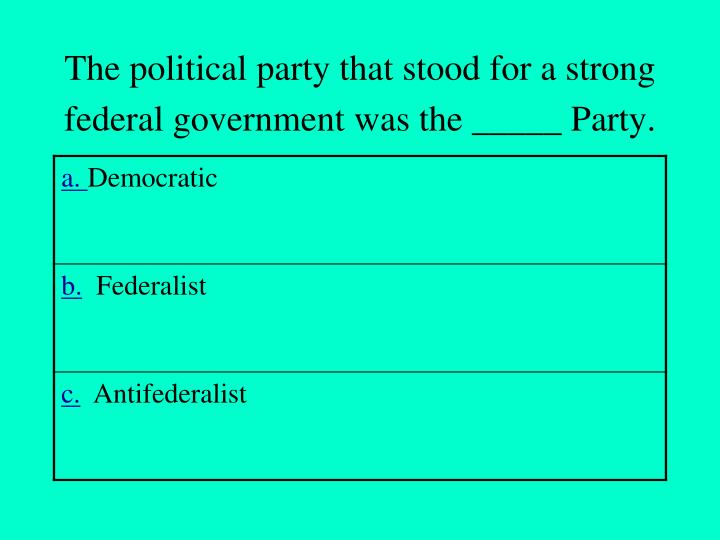 The political party that stood for a strong federal government was the party