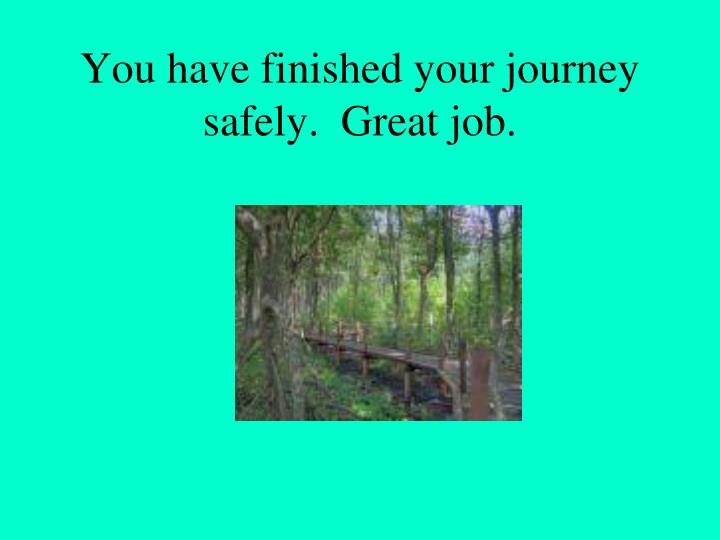 You have finished your journey safely.  Great job.