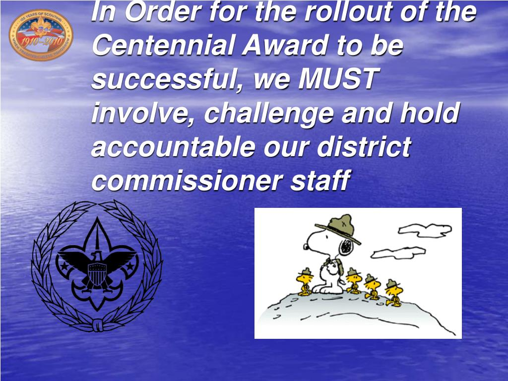 In Order for the rollout of the Centennial Award to be successful, we MUST involve, challenge and hold accountable our district commissioner staff